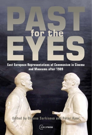 Past for the Eyes: East European Representations of Communism in Cinema and Museums after 1989 by Oksana Sarkisova