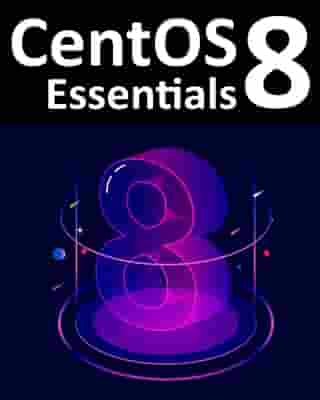 CentOS 8 Essentials: Learn to Install, Administer and Deploy CentOS 8 Systems