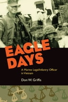Eagle Days: A Marine Legal/Infantry Officer in Vietnam by Donald W. Griffis