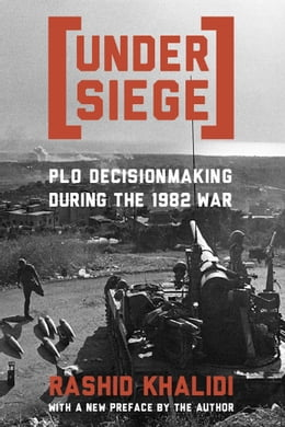 Book Under Siege: P.L.O. Decisionmaking During the 1982 War by Rashid Khalidi