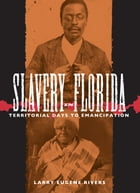 Slavery in Florida: Territorial Days to Emancipation by Larry Eugene Rivers