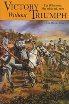 Victory without Triumph: The Wilderness May 6th and 7th, 1864 by John Michael Priest
