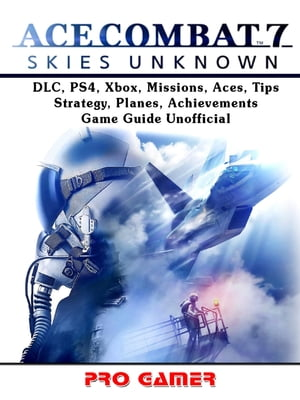 Ace Combat 7, DLC, PS4, Xbox, Missions, Aces, Tips, Strategy, Planes, Achievements, Game Guide Unofficial by Pro Gamer