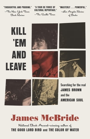 Kill 'Em and Leave: Searching for James Brown and the American Soul by James McBride