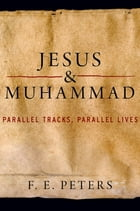 Jesus and Muhammad: Parallel Tracks, Parallel Lives by F. E. Peters