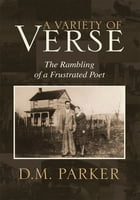 A Variety of Verse: The Rambling of a Frustrated Poet by D.M. Parker