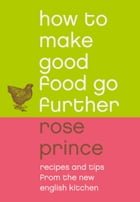 How to Make Good Food Go Further: Recipes and Tips from The New English Kitchen by Rose Prince