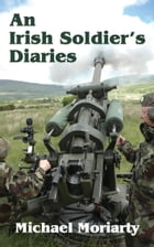 An Irish Soldier's Diaries by Michael Moriarty