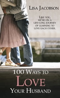 100 Ways to Love Your Husband: A Life-Long Journey of Learning to Love Each Other