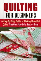 Quilting for Beginners: A Step-By-Step Guide to Making Beautiful Quilts That Can Stand the Test of Time: DIY Projects by Cassandra Levy