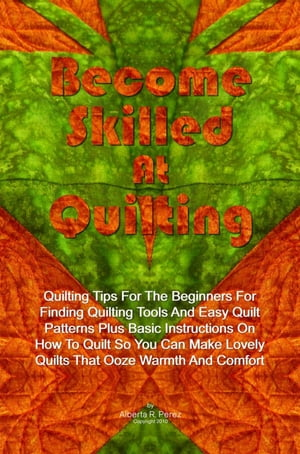 Become Skilled At Quilting Quilting Tips For The Beginners For Finding Quilting Tools And Easy Quilt Patterns Plus Basic Instructions On How To Quilt