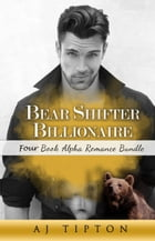 Bear Shifter Billionaire: Four Book Alpha Romance Bundle by AJ Tipton