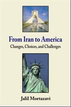 From Iran to America: Changes, Choices, and Challenges by Jalil Mortazavi