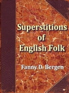 Current Superstitions Collected from the Oral Tradition of English Speaking Folk by Fanny D. Bergen, Editor