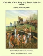 What the White Race May Learn from the Indian by George Wharton James