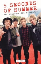 5 Seconds of Summer: The Unauthorized Biography by Joe Allan