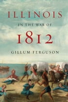 Illinois in the War of 1812 by Gillum Ferguson