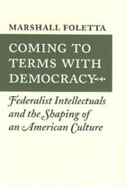 Coming to Terms with Democracy: Federalist Intellectuals and the Shaping of an American Culture, 1800–1828 by Marshall Foletta
