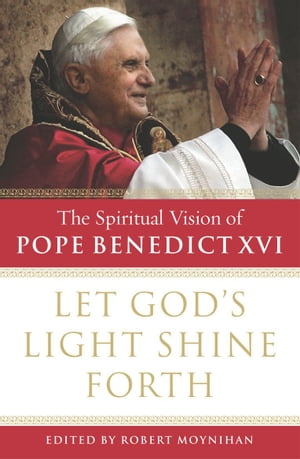 Let God's Light Shine Forth The Spiritual Vision of Pope Benedict XVI