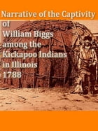 Narrative of the Captivity of William Biggs among the Kickapoo Indians in Illinois in 1788 by William Biggs