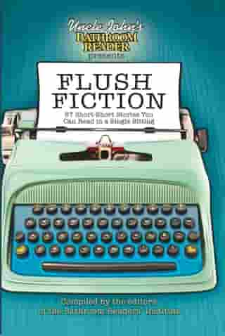 Uncle John's Bathroom Reader Presents Flush Fiction: 88 Short-Short Stories You Can Read in a Single Sitting by Bathroom Readers' Institute