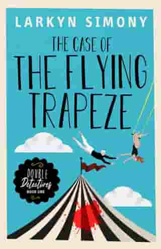 The Case of the Flying Trapeze: Double Detectives Book One by Larkyn Simony