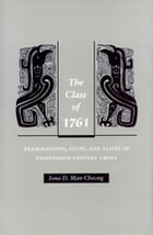 The Class of 1761: Examinations, State, and Elites in Eighteenth-Century China by Iona Man-Cheong