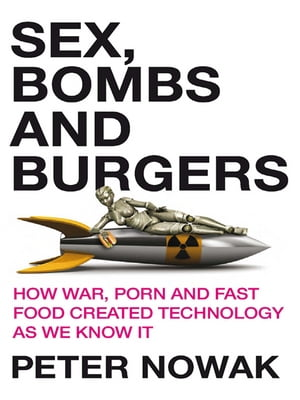 Sex,  Bombs and Burgers How war,  porn and fast food created technology as we know it