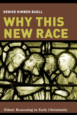 Book Why This New Race: Ethnic Reasoning in Early Christianity by Denise K. Buell