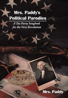 Mrs. Paddy's Political Parodies: A Tea Party Songbook for the New Revolution by Mrs. Paddy