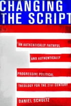 Changing the Script: An Authentically Faithful and Authentically Progressive Political Theology for the 21st Century by Daniel Schultz