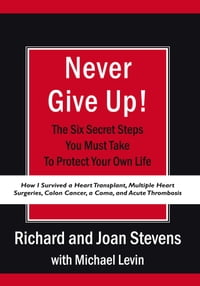 Never Give Up!: How I Survived a Heart Transplant, Multiple Heart Surgeries, Colon Cancer, a Coma…