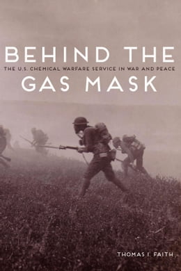 Book Behind the Gas Mask: The U.S. Chemical Warfare Service in War and Peace by Thomas I Faith