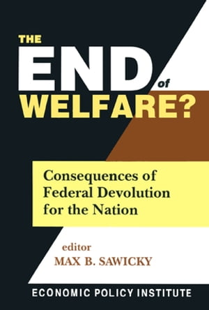 The End of Welfare?: Consequences of Federal Devolution for the Nation Consequences of Federal Devolution for the Nation