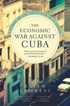 The Economic War Against Cuba: A Historical and Legal Perspective on the U.S. Blockade by Salim Lamrani