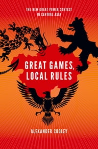 Great Games, Local Rules:The New Great Power Contest in Central Asia: The New Great Power Contest…