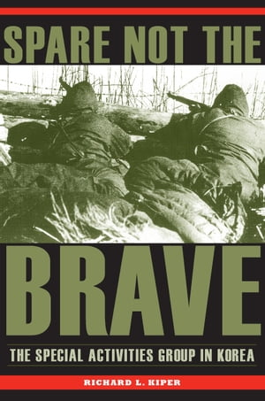 Spare Not the Brave The Special Activities Group in Korea