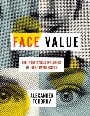 Face Value The Irresistible Influence of First Impressions