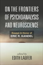On the Frontiers of Psychoanalysis and Neuroscience: Essays in Honor of Eric R. Kandel