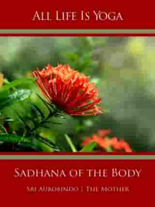 All Life Is Yoga: Sadhana of the Body by Sri Aurobindo