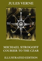 Michael Strogoff - Courier To The Czar: Extended Annotated & Illustrated Edition by Jules Verne
