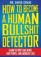 How to Become a Human Bullshit Detector: Learn to Spot Fake News, Fake People, and Absolute Lies by David Craig
