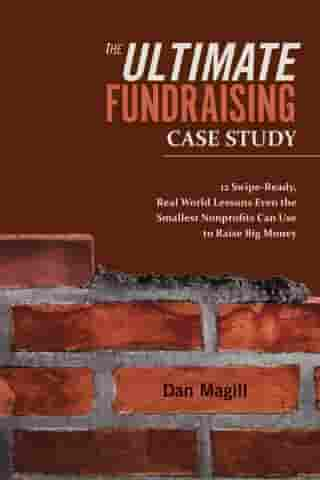 The Ultimate Fundraising Case Study: 12 Swipe-Ready, Real World Lessons Even the Smallest Nonprofits Can Use To Raise Big Money