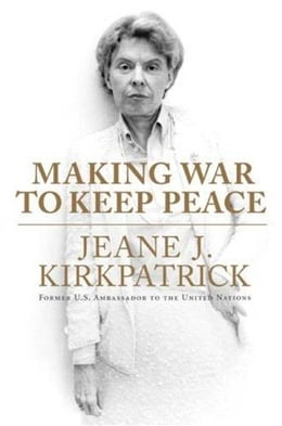 Book Making War to Keep Peace: Trials and Errors in American Foreign Policy from Kuwait to Baghdad by Jeane J. Kirkpatrick