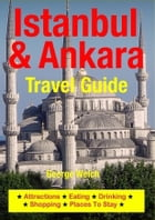 Istanbul & Ankara Travel Guide: Attractions, Eating, Drinking, Shopping & Places To Stay by George Welch