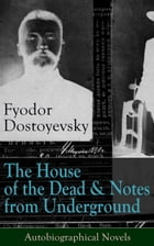 The House of the Dead & Notes from Underground: Autobiographical Novels of Fyodor Dostoyevsky: From the Great Russian Novelist, Journalist and Philoso by Fyodor Dostoyevsky