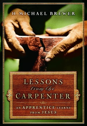 Lessons from the Carpenter An Apprentice Learns from Jesus