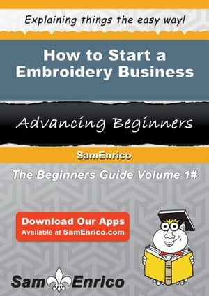 How to Start a Embroidery Business: How to Start a Embroidery Business by Minnie Scott