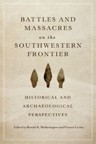 Battles and Massacres on the Southwestern Frontier: Historical and Archaeological Perspectives by Ronald K. Wetherington, Ph.D.