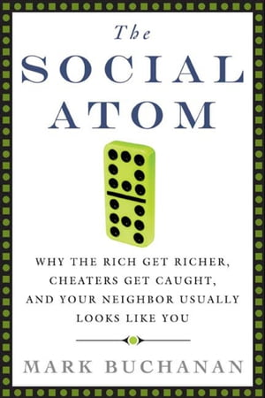 The Social Atom: Why the Rich Get Richer, Cheaters Get Caught, and Your Neighbor Usually Looks Like You by Mark Buchanan